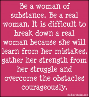 Be a woman of substance. Be a real woman. It is difficult to break ...