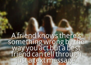 ... wrong by the way you act but a best friend can tell through just a