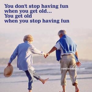 You get old because you stop having fun
