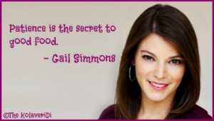 Patience is the secret to good food. - Gail Simmons quote