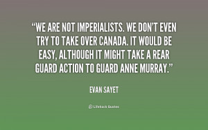 We are not imperialists. We don't even try to take over Canada. It ...