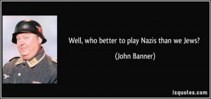 Well, who better to play Nazis than we Jews? - John Banner