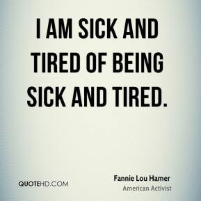 Fannie Lou Hamer - I am sick and tired of being sick and tired.