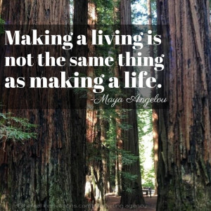 Maya Angelou quote | Making a living is not the same thing as making a ...