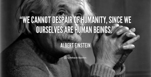 ... We cannot despair of humanity, since we ourselves are human beings