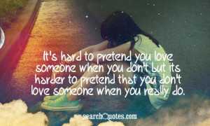It's hard to pretend you love someone when you don't but its harder to ...