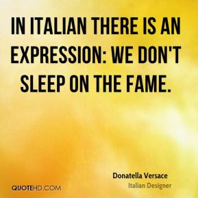 Donatella Versace - In Italian there is an expression: We don't sleep ...