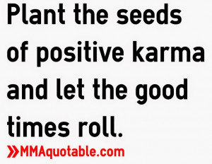 Plant the seeds of positive karma and let the good times roll.