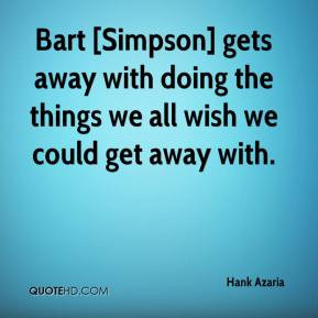 Hank Azaria - Bart [Simpson] gets away with doing the things we all ...