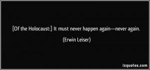 ... Holocaust:] It must never happen again—never again. - Erwin Leiser