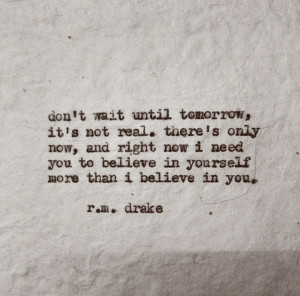 Don't wait until tomorrow, there's only now