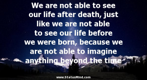to see our life after death, just like we are not able to see our life ...