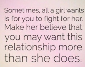 Sometimes all a girl wants is for you to fight for her. Make her ...