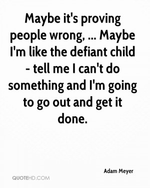 Maybe it's proving people wrong, ... Maybe I'm like the defiant child ...