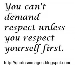 You can't demand respect unless you respect yourself first.