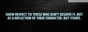 Show respect to those who don't deserve it; not as a reflection of ...