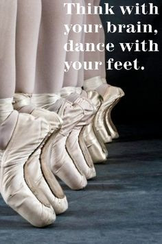 Ballet Quote: Think with the brain dance with the feet.