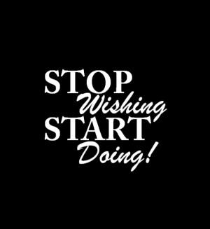 Stop wishing start doing! Source: http://www.MediaWebApps.com