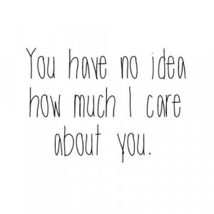 You have no idea how much i care about you