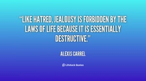 Like hatred, jealousy is forbidden by the laws of life because it is ...