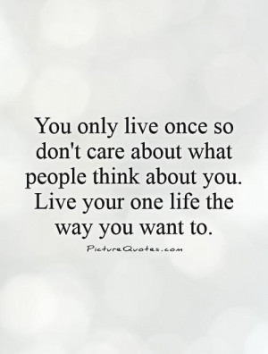 Yourself Quotes Live Quotes Dont Care Quotes You Only Live Once Quotes ...