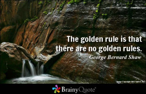 The golden rule is that there are no golden rules. - George Bernard ...