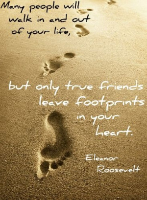 Friends leave footprints in your heart - Eleanot Roosevelt quote