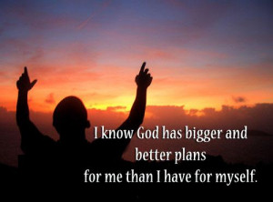 know God has bigger and better plans for me than I have for myself.
