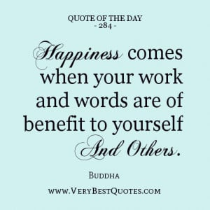 Happiness comes when your work and words are of benefit to yourself ...