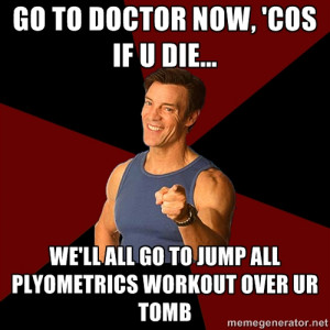 Tony Horton - go to doctor now, 'cos If U die... we'll all go to jump ...