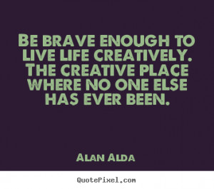 Great Quotes to Live By Life is Great Quotes Be brave enough to live