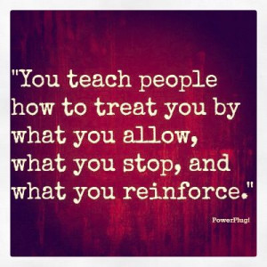 You Teach People How To Treat You- Examine what you tolerate! ~ tony ...