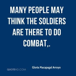 Gloria Macapagal Arroyo - Many people may think the soldiers are there ...