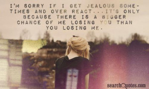 Sorry If I Get Jealous Some Times And Over React. It's Only ...