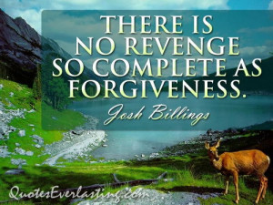 There is no revenge so complete as forgiveness - Josh Billings