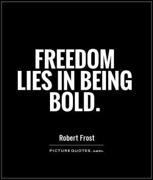 Freedom Quotes Bold Quotes Boldness Quotes Robert Frost Quotes