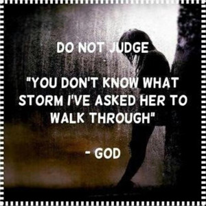 do not judge, you do not know what storm i have asked her to walk ...