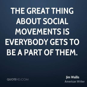Jim Wallis - The great thing about social movements is everybody gets ...