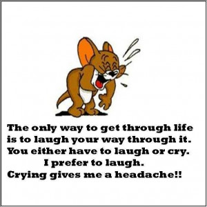 The only way to get through life is to laugh your way through it.