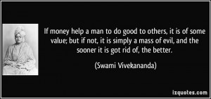 If money help a man to do good to others, it is of some value; but if ...