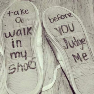 Take a walk in my shoes before you judge me
