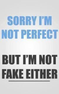 Sorry I'm not perfect, but I'm not fake either. More
