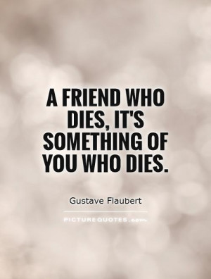 friend who dies, it's something of you who dies. Picture Quote #1