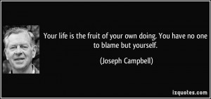 ... own doing. You have no one to blame but yourself. - Joseph Campbell