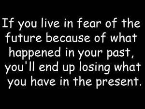 Fuelisms : If you live in fear of the future because of what happened ...