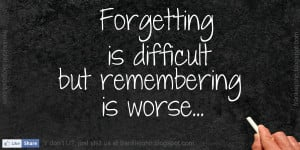 Forgetting is difficult but remembering is worse.