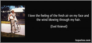 ... air on my face and the wind blowing through my hair. - Evel Knievel