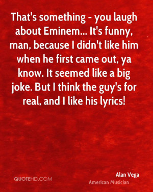 That's something - you laugh about Eminem... It's funny, man, because ...