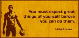 """You must expect great things of yourself before you can do them."""""""