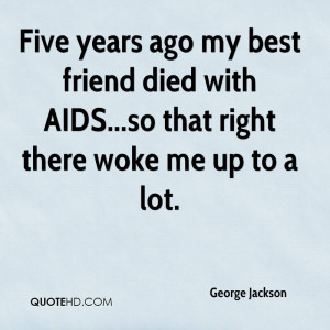 Five years ago my best friend died with AIDS...so that right there ...